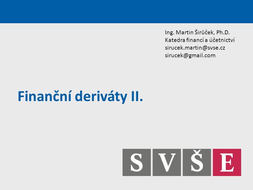 Finanční deriváty II. Ing. Martin Širůček, Ph.D. Katedra financí a účetnictví sirucek.martin@svse.cz sirucek@gmail.com