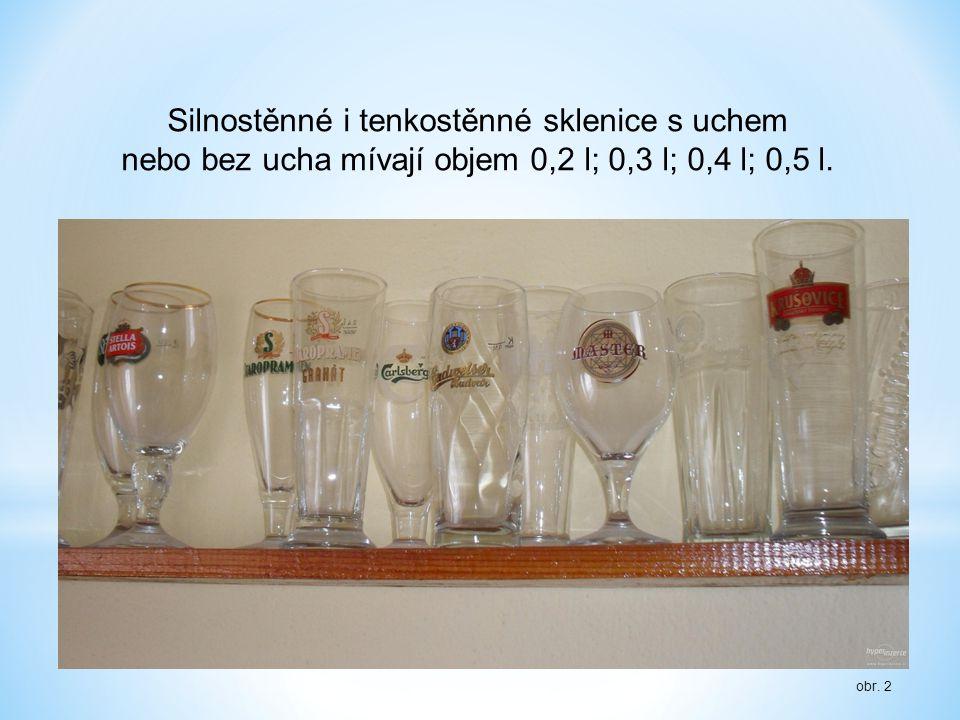 obr. 2 Silnostěnné i tenkostěnné sklenice s uchem nebo bez ucha mívají objem 0,2 l; 0,3 l; 0,4 l; 0,5 l.