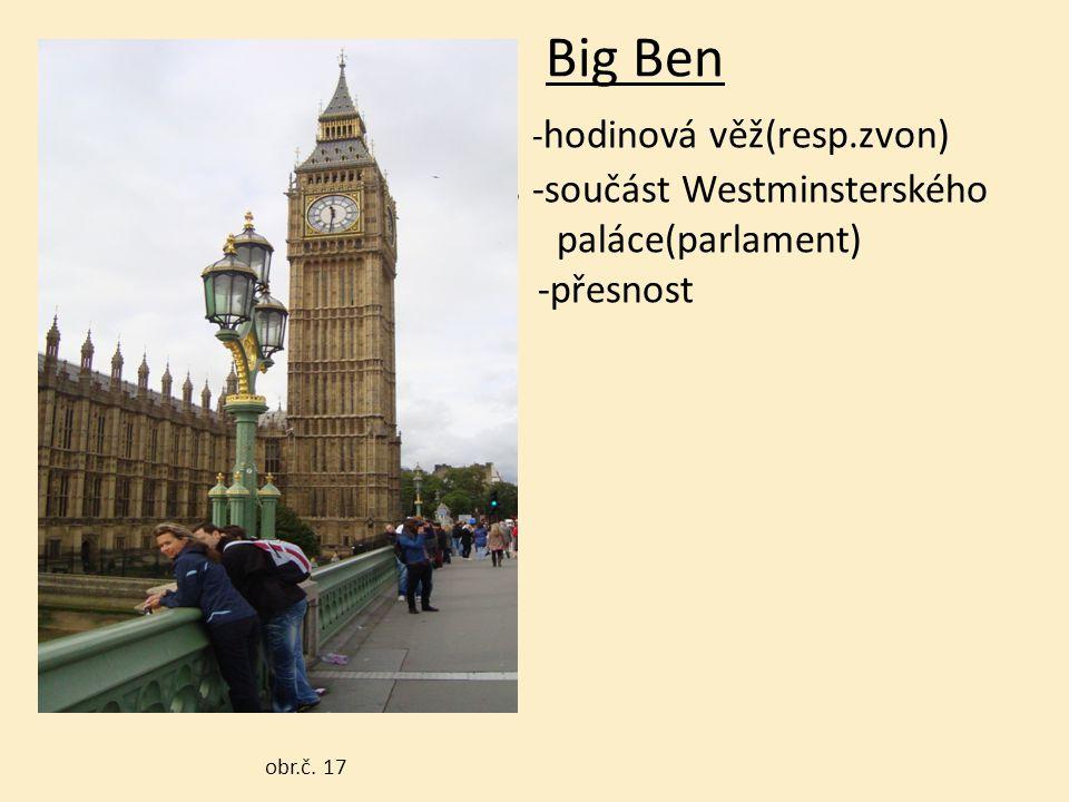 Big Ben - hodinová věž(resp.zvon) -součás -součást Westminsterského paláce(parlament) -přesnost obr.č. 17 obr.č. 17