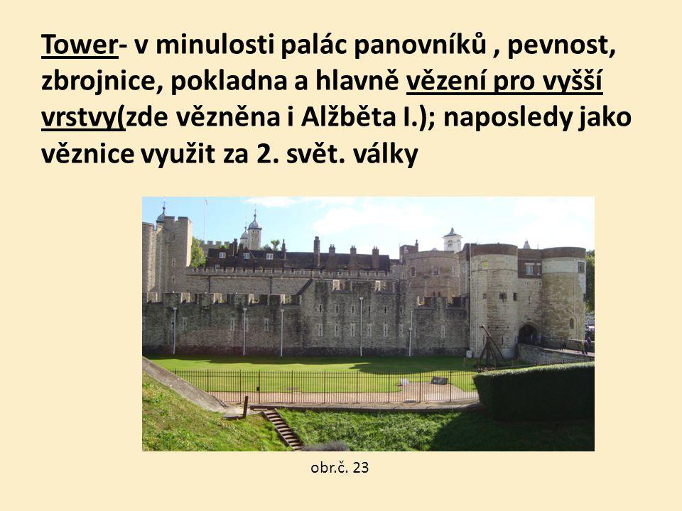 Tower- v minulosti palác panovníků, pevnost, zbrojnice, pokladna a hlavně vězení pro vyšší vrstvy(zde vězněna i Alžběta I.); naposledy jako věznice vy
