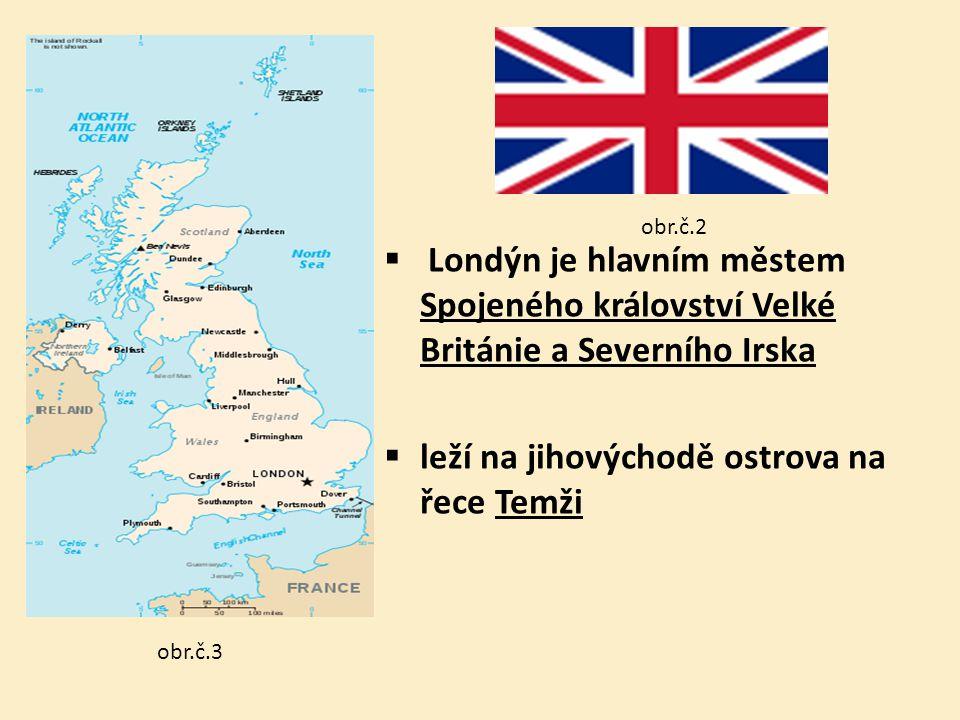 obr.č.2  Londýn je hlavním městem Spojeného království Velké Británie a Severního Irska  leží na jihovýchodě ostrova na řece Temži obr.č.3