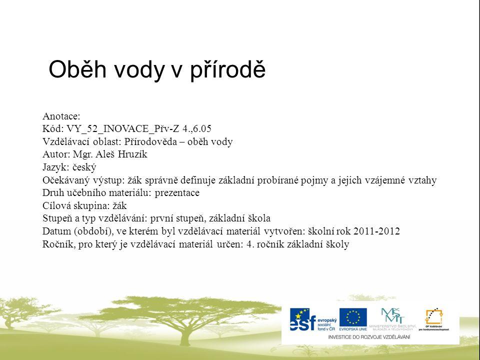 Anotace: Kód: VY_52_INOVACE_Přv-Z 4.,6.05 Vzdělávací oblast: Přírodověda – oběh vody Autor: Mgr. Aleš Hruzík Jazyk: český Očekávaný výstup: žák správn