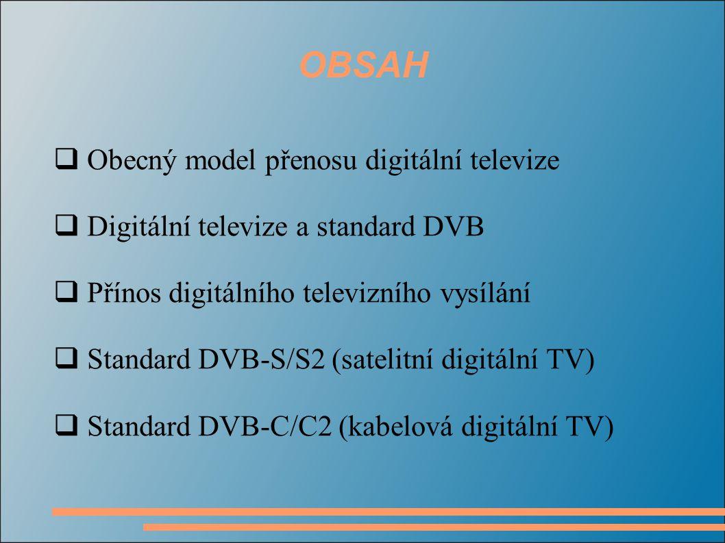 OBSAH  Obecný model přenosu digitální televize  Digitální televize a standard DVB  Přínos digitálního televizního vysílání  Standard DVB-S/S2 (satelitní digitální TV)  Standard DVB-C/C2 (kabelová digitální TV)