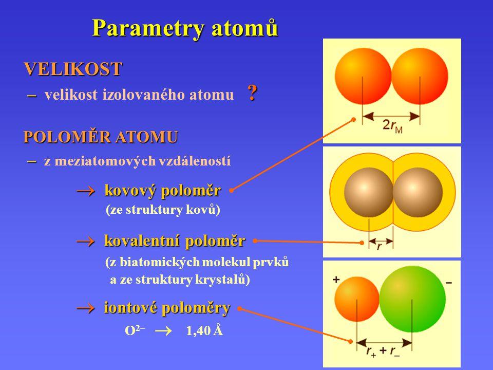 Parametry atomů  kovový poloměr (ze struktury kovů)  kovalentní poloměr  kovalentní poloměr (z biatomických molekul prvků a ze struktury krystalů)  iontové poloměry O 2–  1,40 Å VELIKOST VELIKOST – .