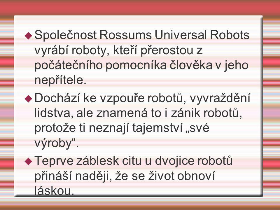  Společnost Rossums Universal Robots vyrábí roboty, kteří přerostou z počátečního pomocníka člověka v jeho nepřítele.  Dochází ke vzpouře robotů, vy