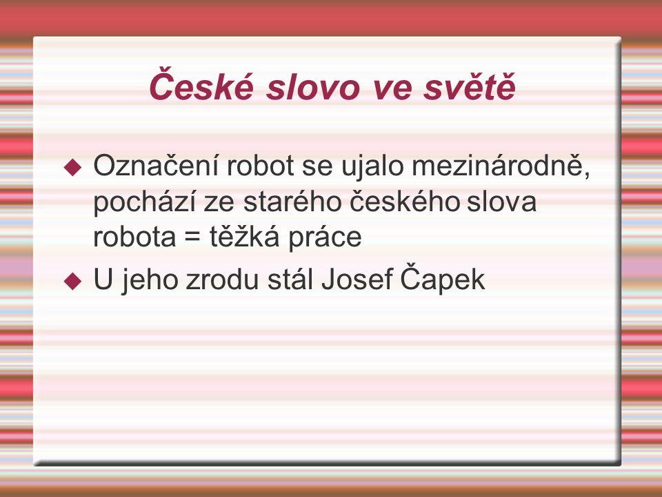 České slovo ve světě  Označení robot se ujalo mezinárodně, pochází ze starého českého slova robota = těžká práce  U jeho zrodu stál Josef Čapek