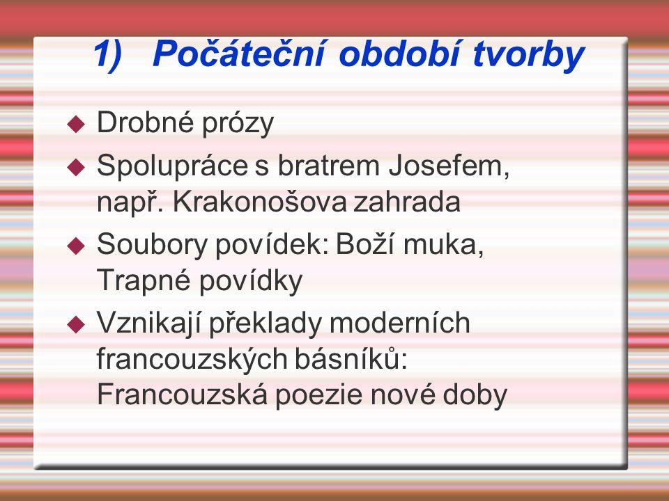 1)Počáteční období tvorby  Drobné prózy  Spolupráce s bratrem Josefem, např. Krakonošova zahrada  Soubory povídek: Boží muka, Trapné povídky  Vzni