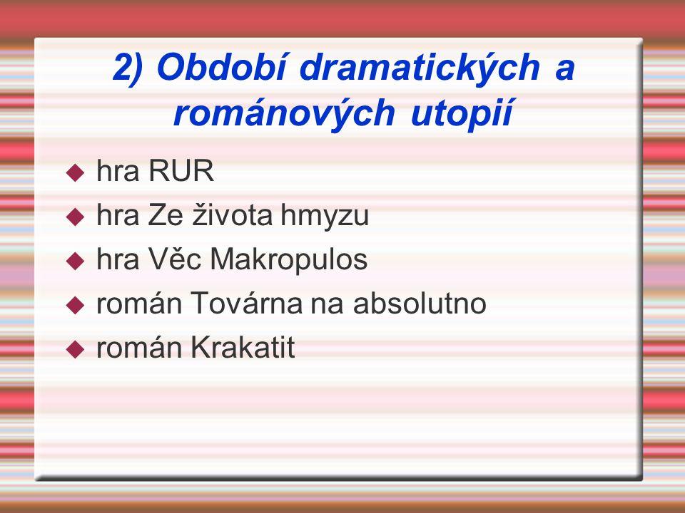 2) Období dramatických a románových utopií  hra RUR  hra Ze života hmyzu  hra Věc Makropulos  román Továrna na absolutno  román Krakatit