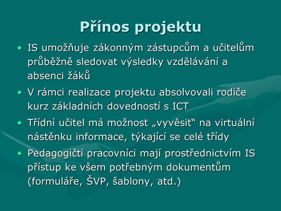 """Přínos projektu IS umožňuje zákonným zástupcům a učitelům průběžně sledovat výsledky vzdělávání a absenci žákůIS umožňuje zákonným zástupcům a učitelům průběžně sledovat výsledky vzdělávání a absenci žáků V rámci realizace projektu absolvovali rodiče kurz základních dovedností s ICTV rámci realizace projektu absolvovali rodiče kurz základních dovedností s ICT Třídní učitel má možnost """"vyvěsit na virtuální nástěnku informace, týkající se celé třídyTřídní učitel má možnost """"vyvěsit na virtuální nástěnku informace, týkající se celé třídy Pedagogičtí pracovníci mají prostřednictvím IS přístup ke všem potřebným dokumentům (formuláře, ŠVP, šablony, atd.)Pedagogičtí pracovníci mají prostřednictvím IS přístup ke všem potřebným dokumentům (formuláře, ŠVP, šablony, atd.)"""