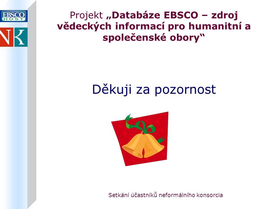 """Setkání účastníků neformálního konsorcia Projekt """"Databáze EBSCO – zdroj vědeckých informací pro humanitní a společenské obory Děkuji za pozornost"""