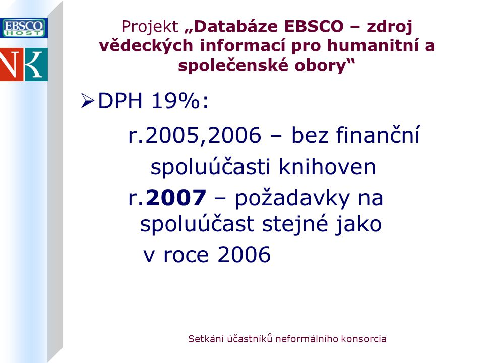 """Setkání účastníků neformálního konsorcia Projekt """"Databáze EBSCO – zdroj vědeckých informací pro humanitní a společenské obory  DPH 19%: r.2005,2006 – bez finanční spoluúčasti knihoven r.2007 – požadavky na spoluúčast stejné jako v roce 2006"""