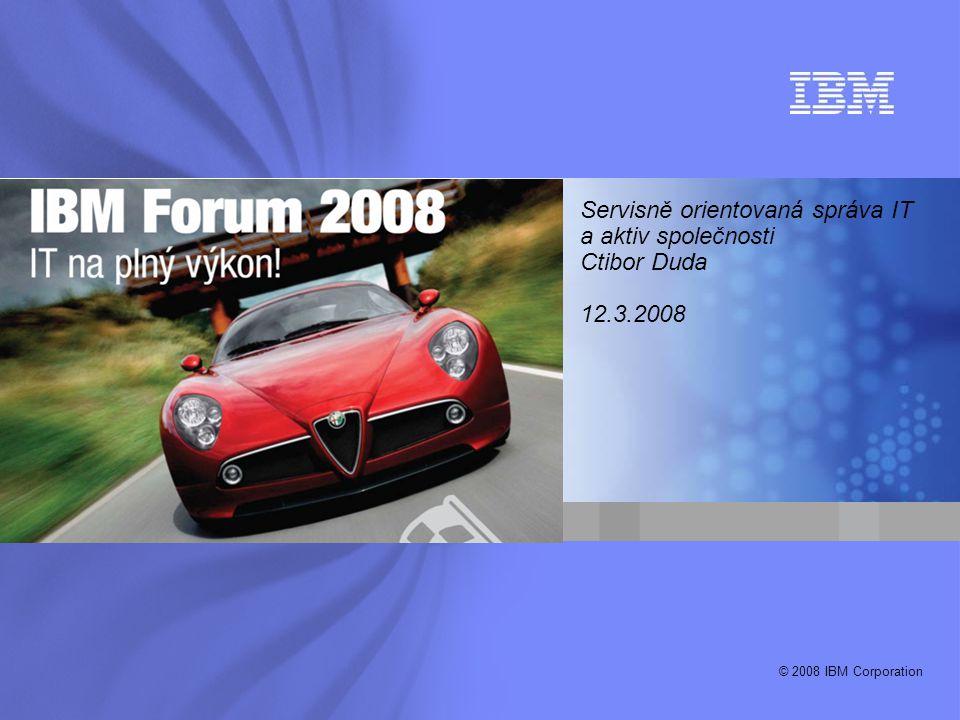 © 2008 IBM Corporation Servisně orientovaná správa IT a aktiv společnosti Ctibor Duda 12.3.2008