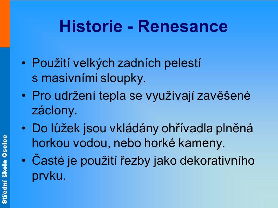 Střední škola Oselce Historie - Renesance Použití velkých zadních pelestí s masivními sloupky. Pro udržení tepla se využívají zavěšené záclony. Do lůž