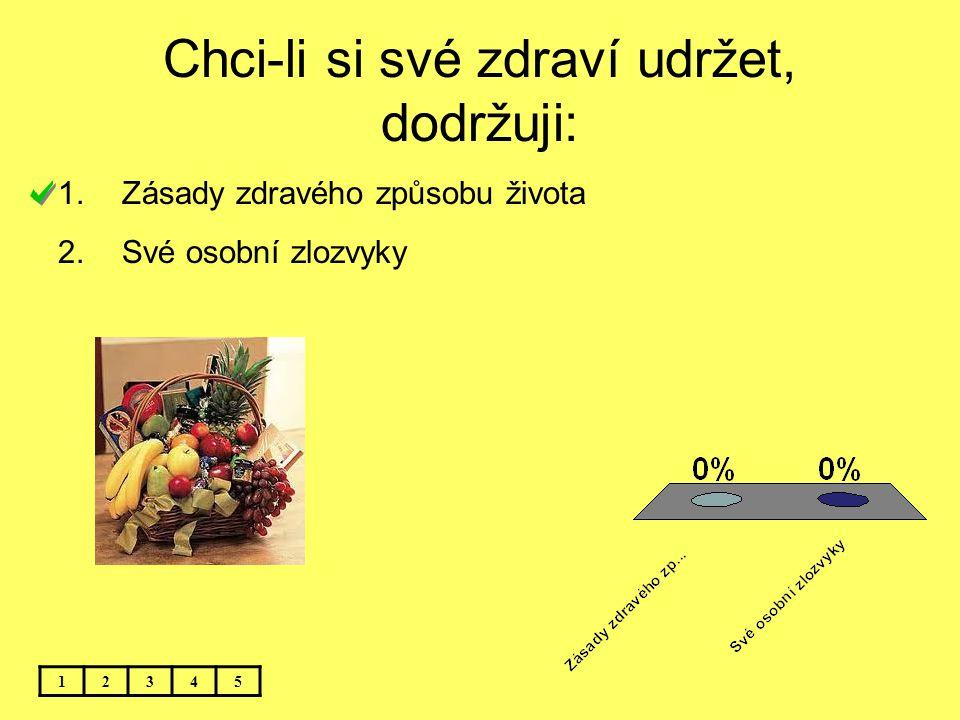 Chci-li si své zdraví udržet, dodržuji: 12345 1.Zásady zdravého způsobu života 2.Své osobní zlozvyky