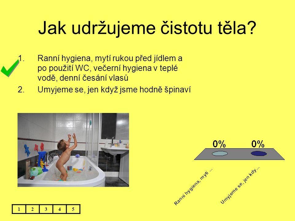 Jak udržujeme čistotu těla? 12345 1.Ranní hygiena, mytí rukou před jídlem a po použití WC, večerní hygiena v teplé vodě, denní česání vlasů 2.Umyjeme