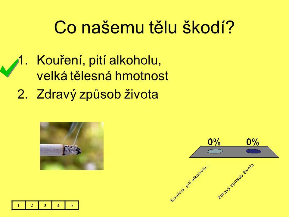 Co našemu tělu škodí? 12345 1.Kouření, pití alkoholu, velká tělesná hmotnost 2.Zdravý způsob života