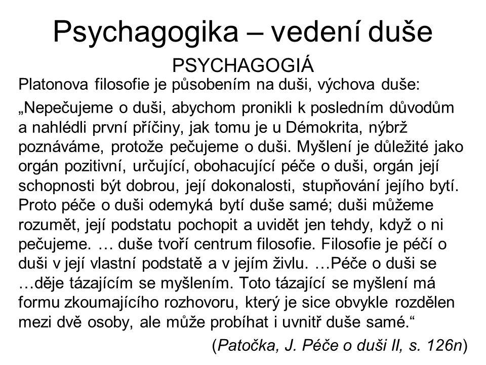 """Psychagogika – vedení duše PSYCHAGOGIÁ Platonova filosofie je působením na duši, výchova duše: """"Nepečujeme o duši, abychom pronikli k posledním důvodů"""