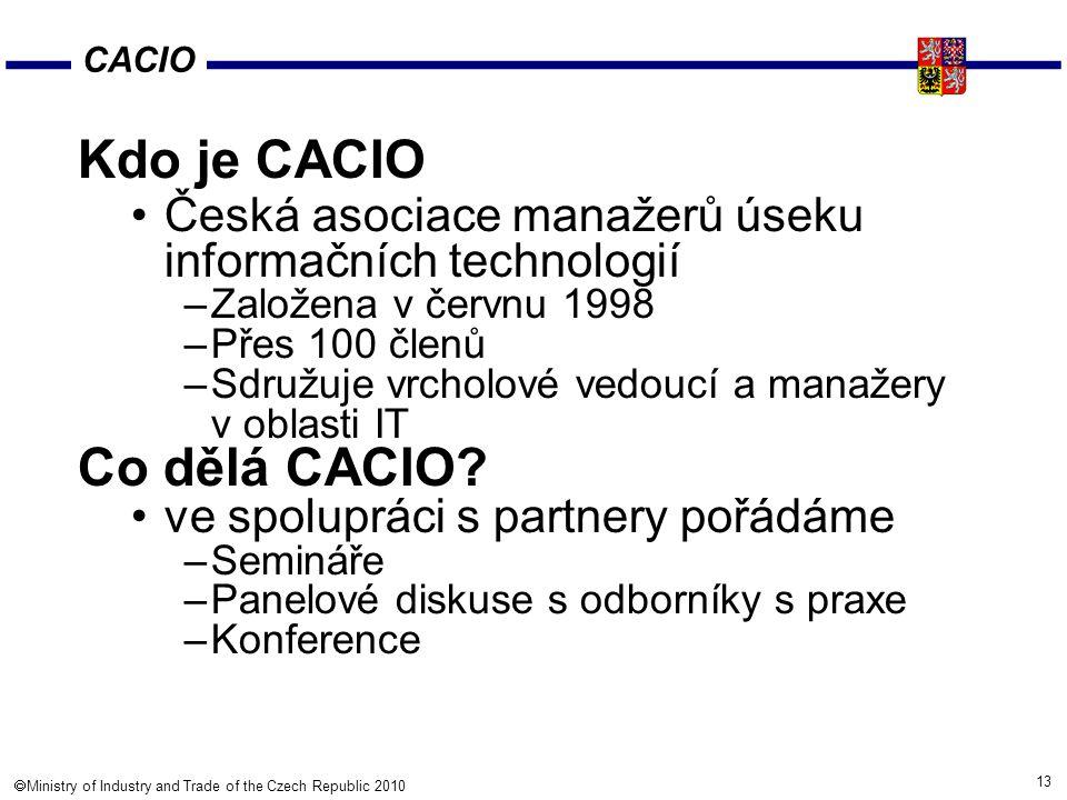 13  Ministry of Industry and Trade of the Czech Republic 2010 Kdo je CACIO Česká asociace manažerů úseku informačních technologií –Založena v červnu 1998 –Přes 100 členů –Sdružuje vrcholové vedoucí a manažery v oblasti IT Co dělá CACIO.