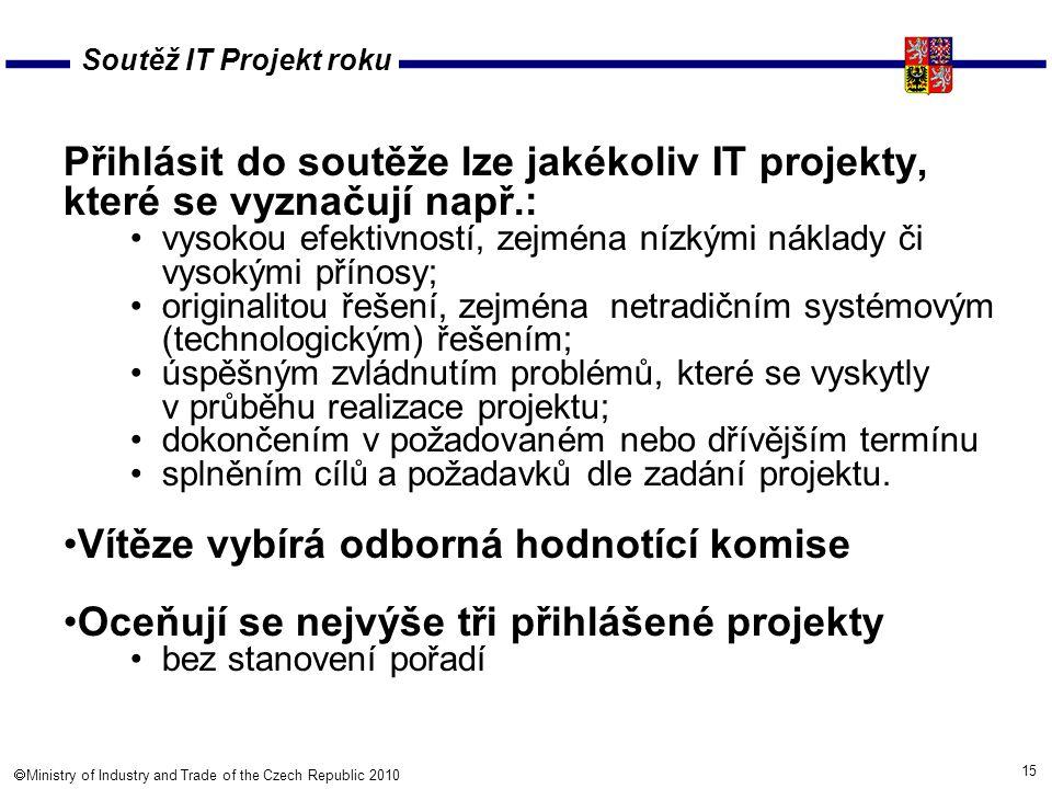 15  Ministry of Industry and Trade of the Czech Republic 2010 Soutěž IT Projekt roku Přihlásit do soutěže lze jakékoliv IT projekty, které se vyznačují např.: vysokou efektivností, zejména nízkými náklady či vysokými přínosy; originalitou řešení, zejména netradičním systémovým (technologickým) řešením; úspěšným zvládnutím problémů, které se vyskytly v průběhu realizace projektu; dokončením v požadovaném nebo dřívějším termínu splněním cílů a požadavků dle zadání projektu.