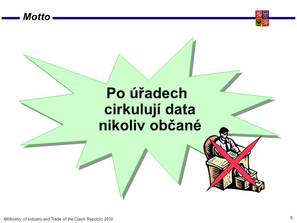 8  Ministry of Industry and Trade of the Czech Republic 2010 Motto Po úřadech cirkulují data nikoliv občané
