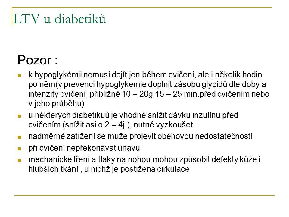 LTV u diabetiků Pozor : k hypoglykémii nemusí dojít jen během cvičení, ale i několik hodin po něm(v prevenci hypoglykemie doplnit zásobu glycidů dle doby a intenzity cvičení přibližně 10 – 20g 15 – 25 min.před cvičením nebo v jeho průběhu) u některých diabetikuů je vhodné snížit dávku inzulínu před cvičením (snížit asi o 2 – 4j.), nutné vyzkoušet nadměrné zatížení se může projevit oběhovou nedostatečností při cvičení nepřekonávat únavu mechanické tření a tlaky na nohou mohou způsobit defekty kůže i hlubších tkání, u nichž je postižena cirkulace