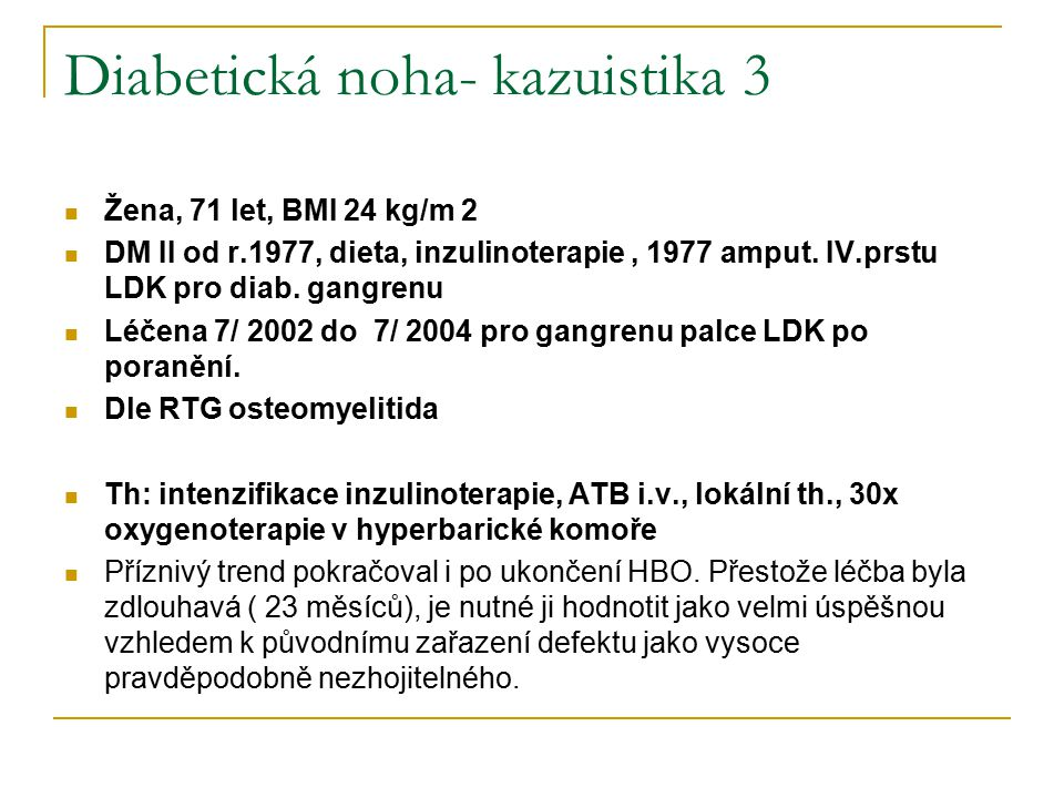 Diabetická noha- kazuistika 3 Žena, 71 let, BMI 24 kg/m 2 DM II od r.1977, dieta, inzulinoterapie, 1977 amput. IV.prstu LDK pro diab. gangrenu Léčena