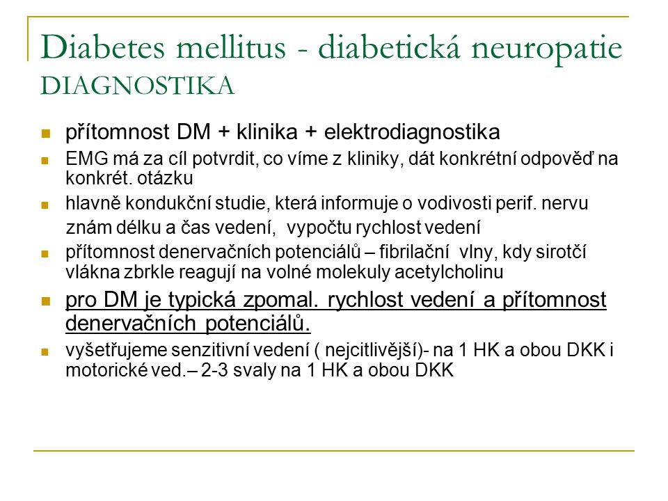 Diabetes mellitus - diabetická neuropatie DIAGNOSTIKA přítomnost DM + klinika + elektrodiagnostika EMG má za cíl potvrdit, co víme z kliniky, dát konk