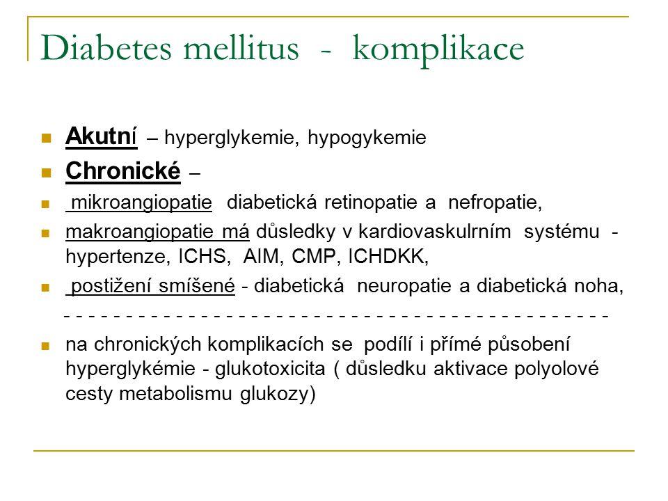 Diabetes mellitus - komplikace Akutní – hyperglykemie, hypogykemie Chronické – mikroangiopatie diabetická retinopatie a nefropatie, makroangiopatie má důsledky v kardiovaskulrním systému - hypertenze, ICHS, AIM, CMP, ICHDKK, postižení smíšené - diabetická neuropatie a diabetická noha, - - - - - - - - - - - - - - - - - - - - - - - - - - - - - - - - - - - - - - - - - - - - na chronických komplikacích se podílí i přímé působení hyperglykémie - glukotoxicita ( důsledku aktivace polyolové cesty metabolismu glukozy)