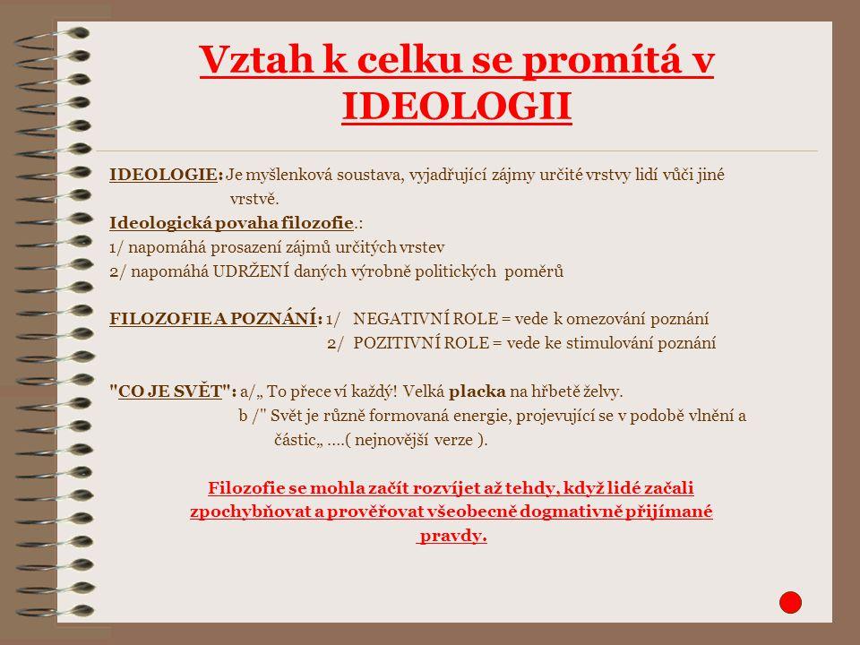 Vztah k celku se promítá v IDEOLOGII IDEOLOGIE: Je myšlenková soustava, vyjadřující zájmy určité vrstvy lidí vůči jiné vrstvě.