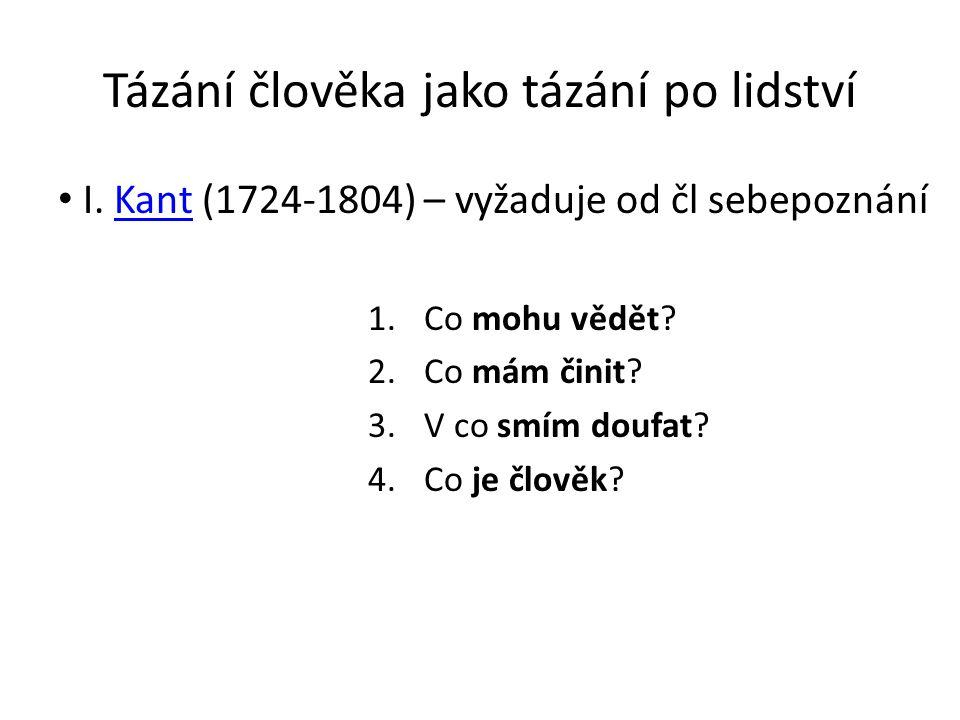 Tázání člověka jako tázání po lidství I. Kant (1724-1804) – vyžaduje od čl sebepoznáníKant 1.Co mohu vědět? 2.Co mám činit? 3.V co smím doufat? 4.Co j