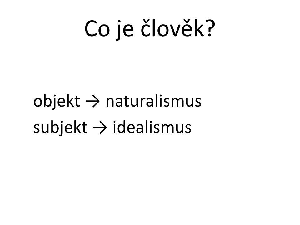 Co je člověk? objekt → naturalismus subjekt → idealismus