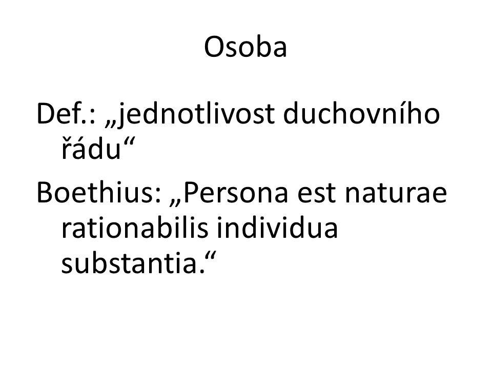 "Osoba Def.: ""jednotlivost duchovního řádu"" Boethius: ""Persona est naturae rationabilis individua substantia."""