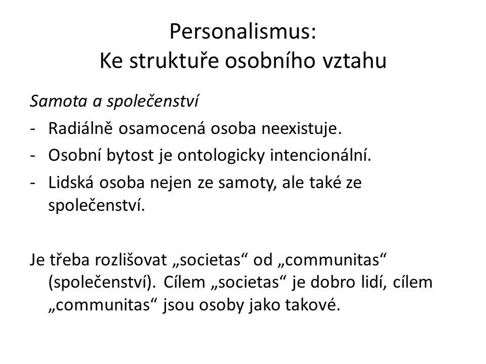 Personalismus: Ke struktuře osobního vztahu Samota a společenství -Radiálně osamocená osoba neexistuje. -Osobní bytost je ontologicky intencionální. -
