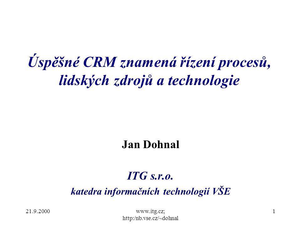 21.9.2000www.itg.cz; http:/nb.vse.cz/~dohnal 1 Úspěšné CRM znamená řízení procesů, lidských zdrojů a technologie Jan Dohnal ITG s.r.o.