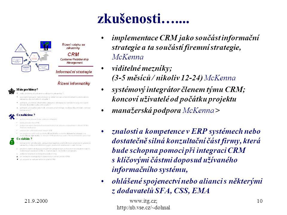 21.9.2000www.itg.cz; http:/nb.vse.cz/~dohnal 10 implementace CRM jako součást informační strategie a ta součástí firemní strategie, McKenna viditelné mezníky; (3-5 měsíců / nikoliv 12-24) McKenna systémový integrátor členem týmu CRM; koncoví uživatelé od počátku projektu manažerská podpora McKenna > znalosti a kompetence v ERP systémech nebo dostatečně silná konzultační část firmy, která bude schopna pomoci při integraci CRM s klíčovými částmi doposud užívaného informačního systému, ohlášené spojenectví nebo alianci s některými z dodavatelů SFA, CSS, EMA zkušenosti…....