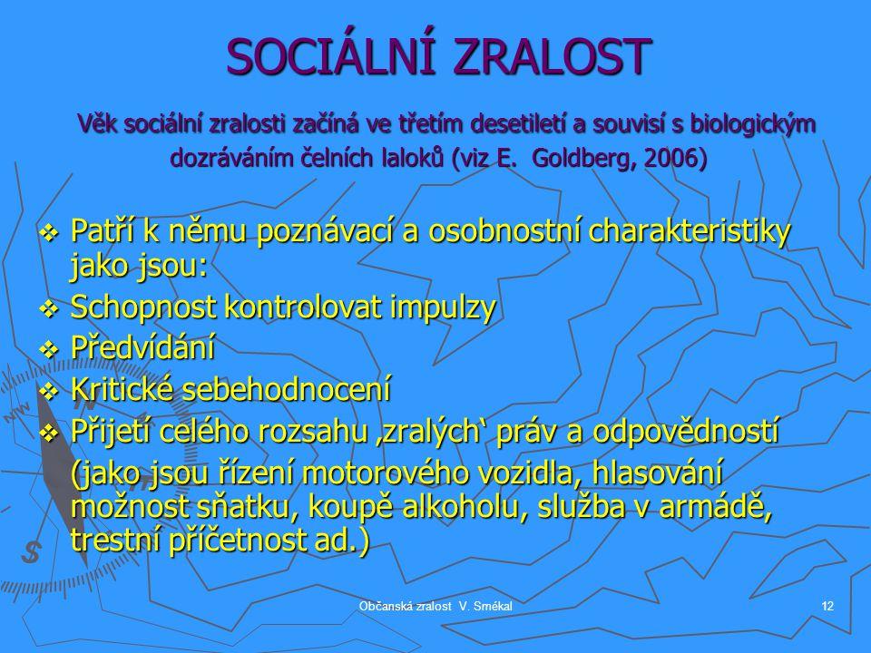 Občanská zralost V. Smékal12 SOCIÁLNÍ ZRALOST Věk sociální zralosti začíná ve třetím desetiletí a souvisí s biologickým dozráváním čelních laloků (viz