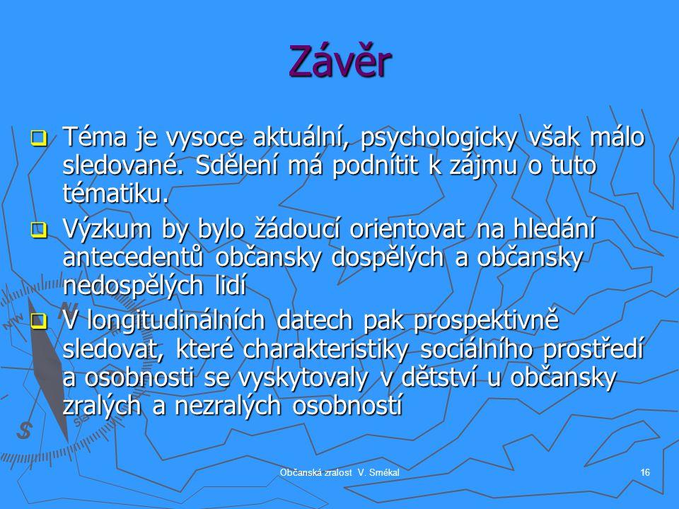 Občanská zralost V. Smékal16 Závěr  Téma je vysoce aktuální, psychologicky však málo sledované. Sdělení má podnítit k zájmu o tuto tématiku.  Výzkum