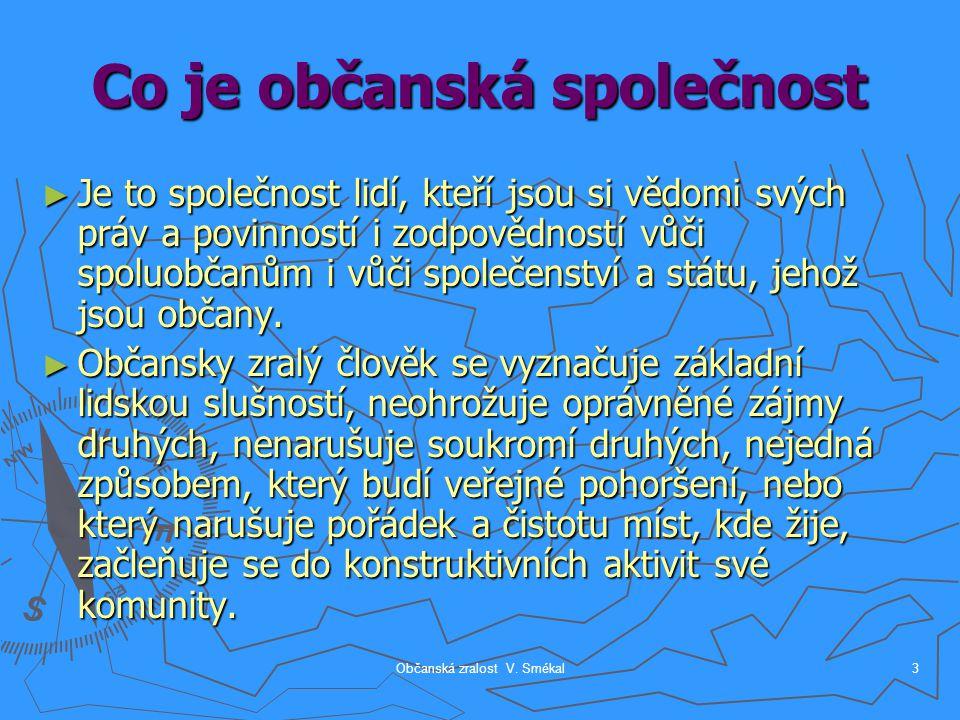 Občanská zralost V. Smékal3 Co je občanská společnost ► Je to společnost lidí, kteří jsou si vědomi svých práv a povinností i zodpovědností vůči spolu