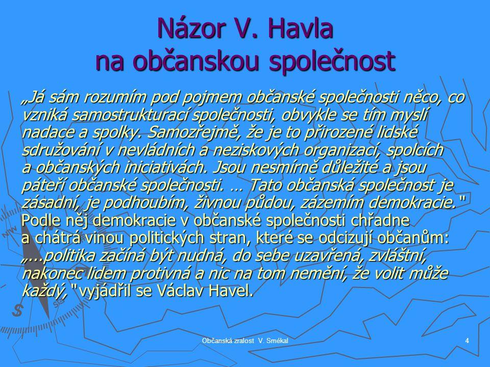 """Občanská zralost V. Smékal4 Názor V. Havla na občanskou společnost """"Já sám rozumím pod pojmem občanské společnosti něco, co vzniká samostrukturací spo"""