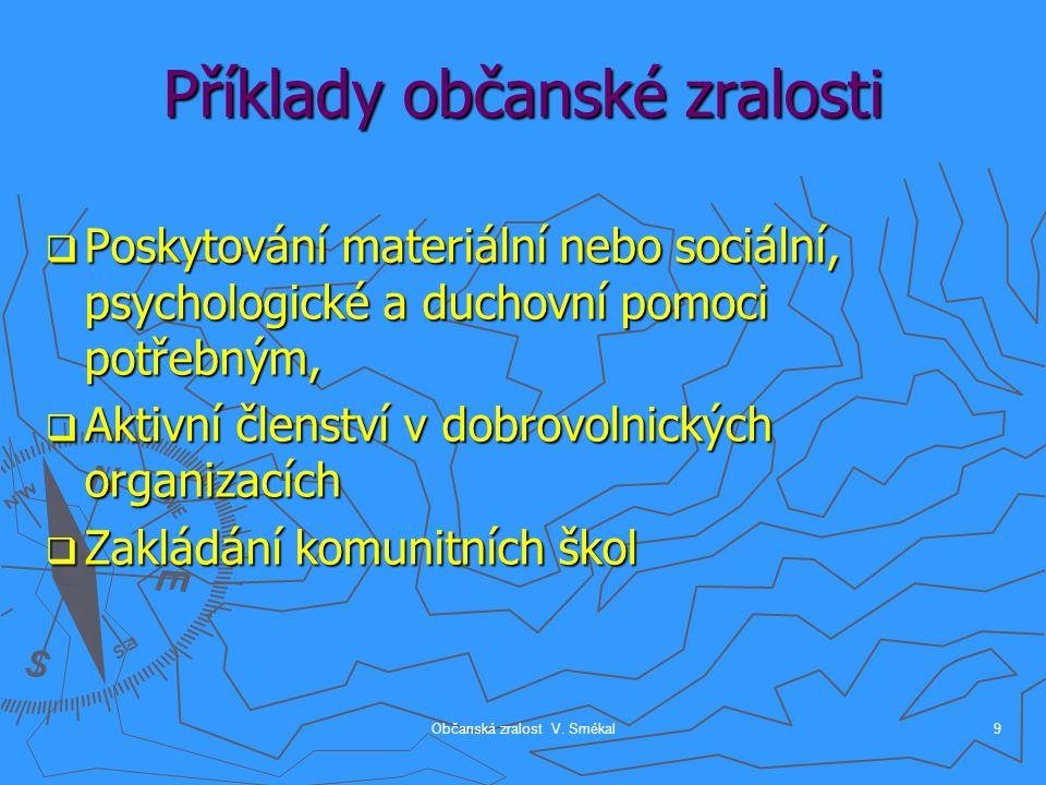 Občanská zralost V. Smékal9 Příklady občanské zralosti  Poskytování materiální nebo sociální, psychologické a duchovní pomoci potřebným,  Aktivní čl