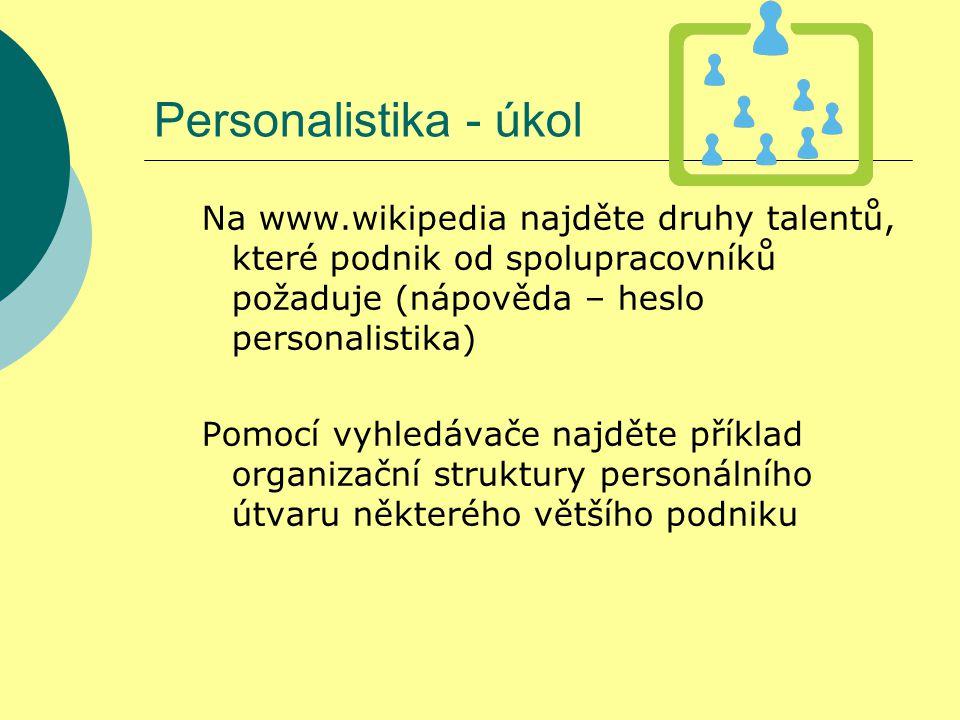 Personalistika - řešení Na www.wikipedia najděte druhy talentů, které podnik od spolupracovníků požaduje (nápověda – heslo personalistika)  kreativnost, inovátorství  schopnost analýzy, organizační talent  vůdcovský talent Pomocí vyhledávače najděte příklad organizační struktury personálního útvaru některého většího podniku např.