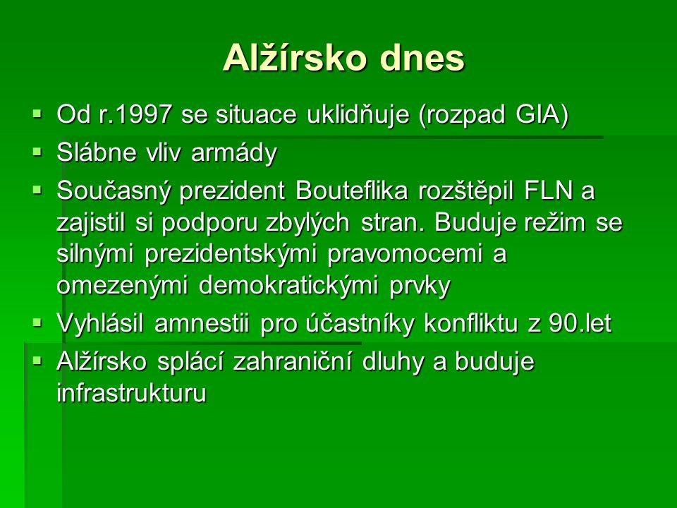 Alžírsko dnes  Od r.1997 se situace uklidňuje (rozpad GIA)  Slábne vliv armády  Současný prezident Bouteflika rozštěpil FLN a zajistil si podporu z