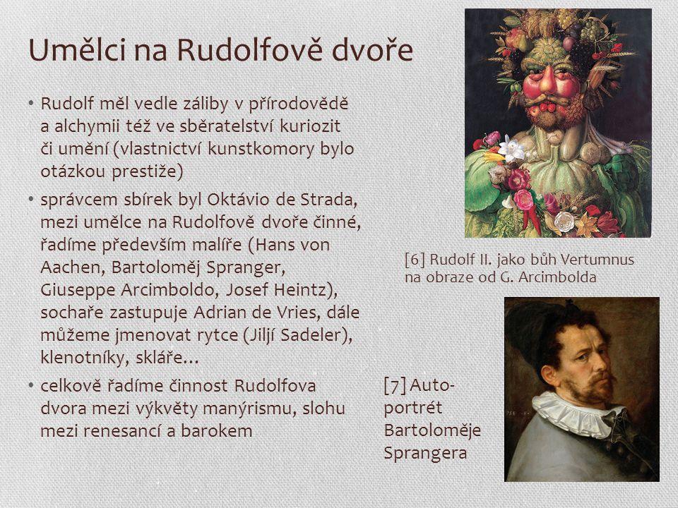 Umělci na Rudolfově dvoře Rudolf měl vedle záliby v přírodovědě a alchymii též ve sběratelství kuriozit či umění (vlastnictví kunstkomory bylo otázkou prestiže) správcem sbírek byl Oktávio de Strada, mezi umělce na Rudolfově dvoře činné, řadíme především malíře (Hans von Aachen, Bartoloměj Spranger, Giuseppe Arcimboldo, Josef Heintz), sochaře zastupuje Adrian de Vries, dále můžeme jmenovat rytce (Jiljí Sadeler), klenotníky, skláře… celkově řadíme činnost Rudolfova dvora mezi výkvěty manýrismu, slohu mezi renesancí a barokem [6] Rudolf II.