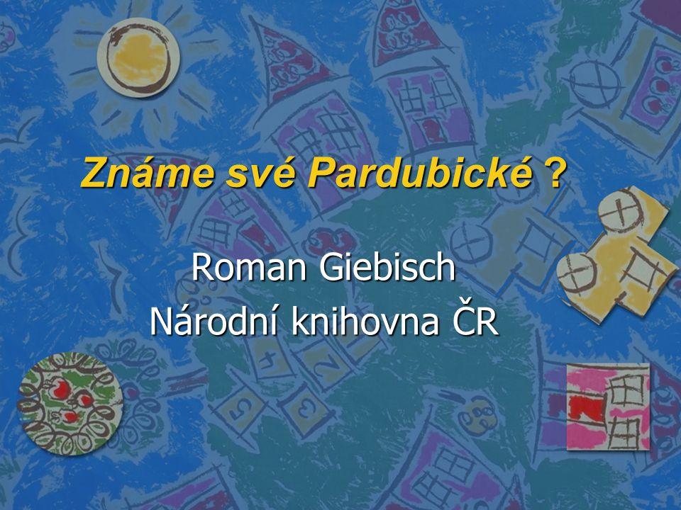 Známe své Pardubické ? Roman Giebisch Národní knihovna ČR