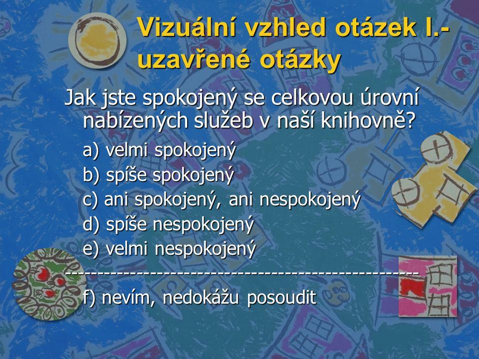Vizuální vzhled otázek I.- uzavřené otázky Jak jste spokojený se celkovou úrovní nabízených služeb v naší knihovně? a) velmi spokojený b) spíše spokoj
