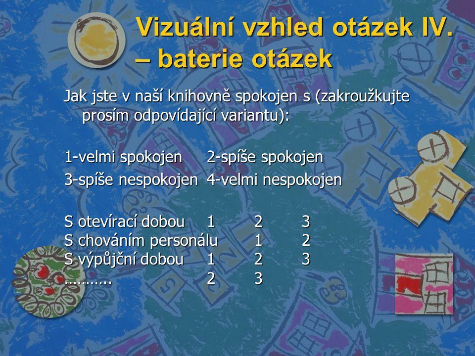 Vizuální vzhled otázek IV. – baterie otázek Jak jste v naší knihovně spokojen s (zakroužkujte prosím odpovídající variantu): 1-velmi spokojen2-spíše s