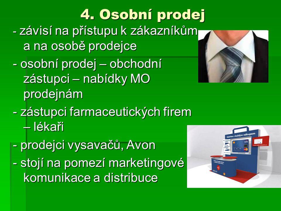 4. Osobní prodej - závisí na přístupu k zákazníkům a na osobě prodejce - osobní prodej – obchodní zástupci – nabídky MO prodejnám - zástupci farmaceut