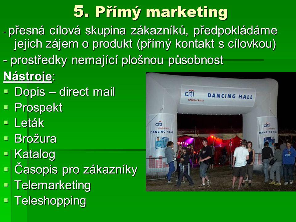 5. Přímý marketing - přesná cílová skupina zákazníků, předpokládáme jejich zájem o produkt (přímý kontakt s cílovkou) - prostředky nemající plošnou pů