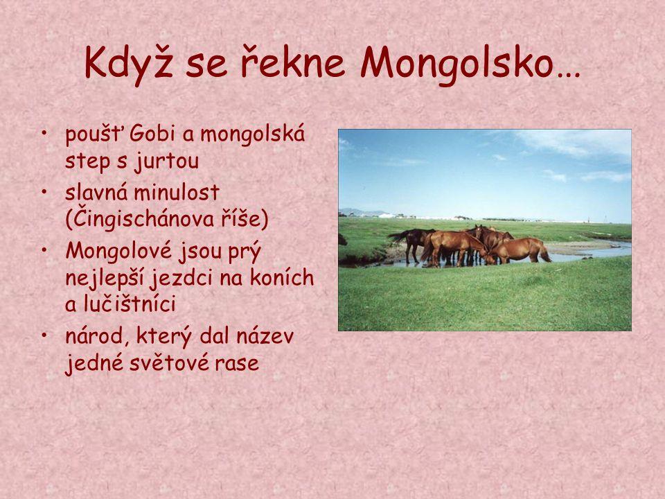 Když se řekne Mongolsko… poušť Gobi a mongolská step s jurtou slavná minulost (Čingischánova říše) Mongolové jsou prý nejlepší jezdci na koních a luči