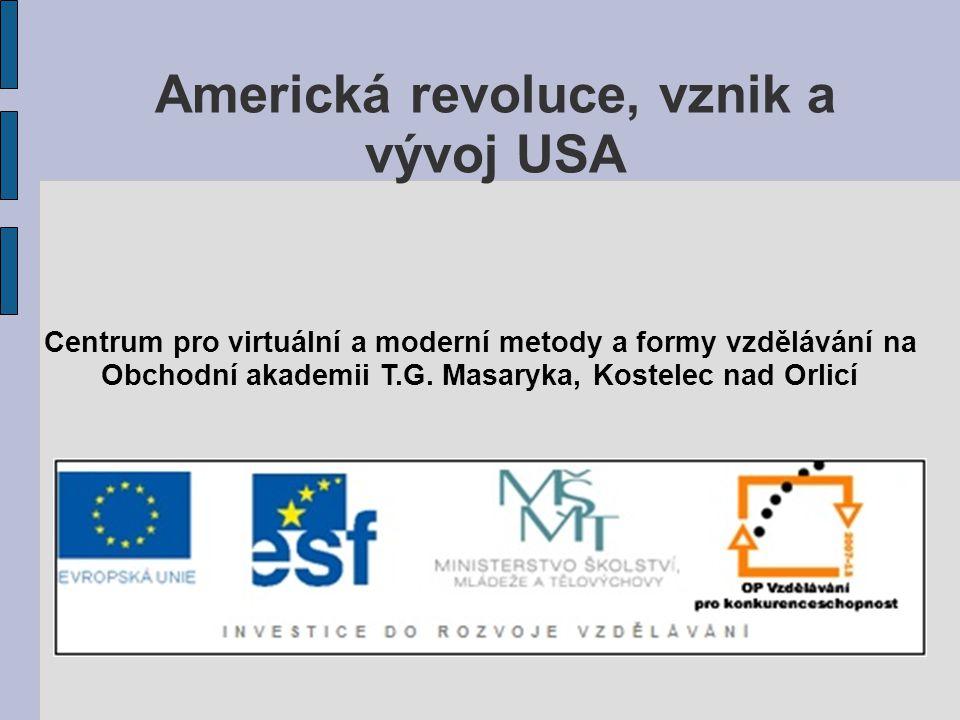 Americká revoluce, vznik a vývoj USA Centrum pro virtuální a moderní metody a formy vzdělávání na Obchodní akademii T.G. Masaryka, Kostelec nad Orlicí